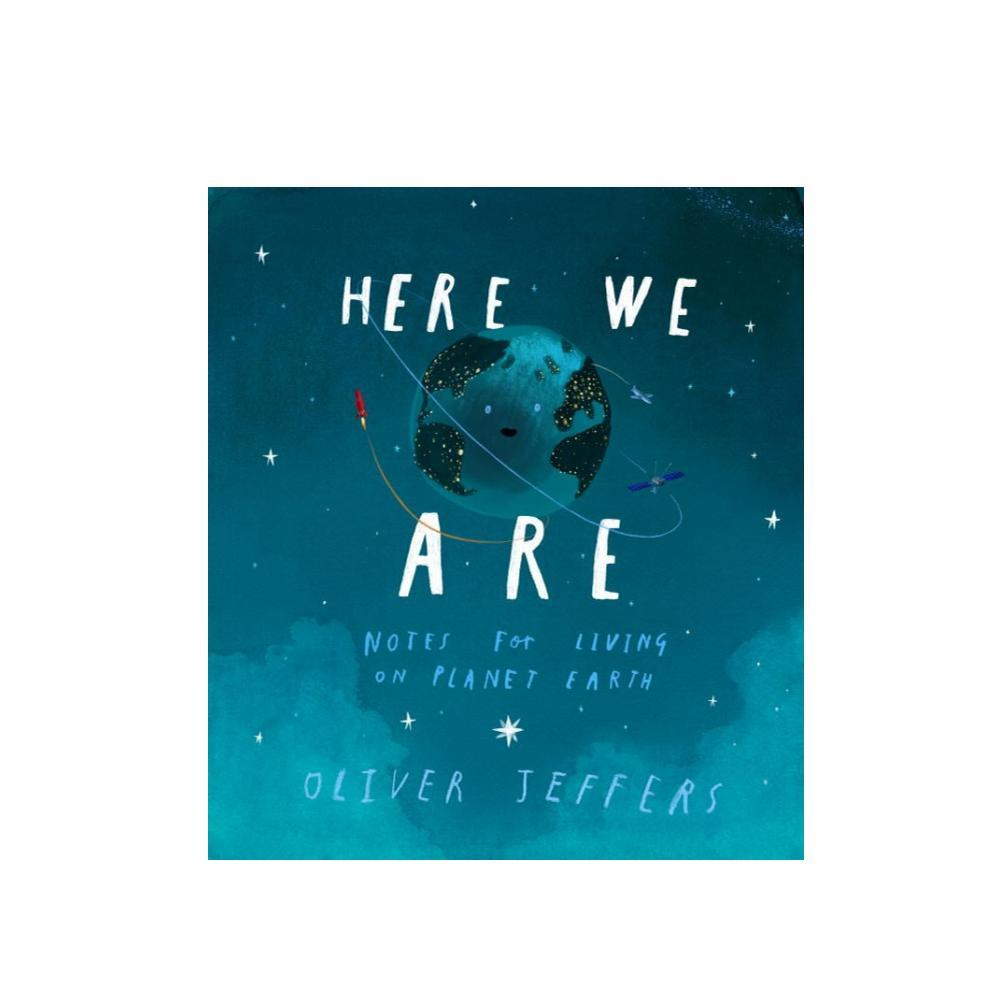 Here We Are : Notes For Living On Planet Earth By Oliver Jeffers