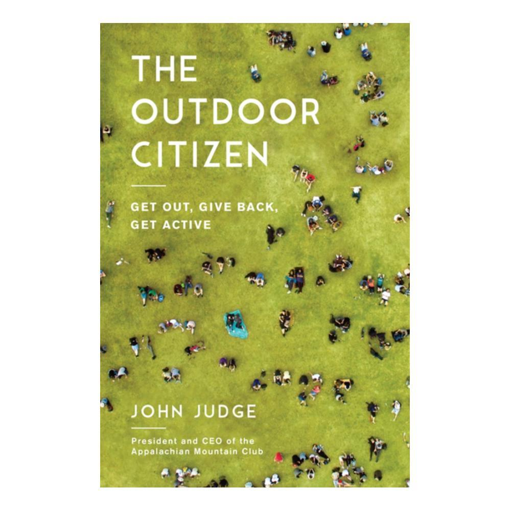 The Outdoor Citizen : Get Out, Give Back, Get Active By John Judge