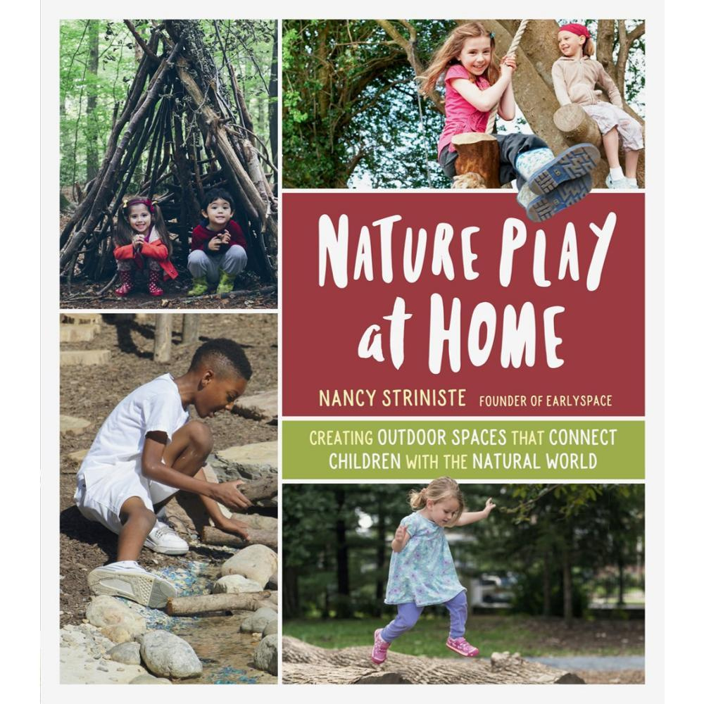 Nature Play At Home : Creating Outdoor Spaces That Connect Children With The Natural World By Nancy Striniste