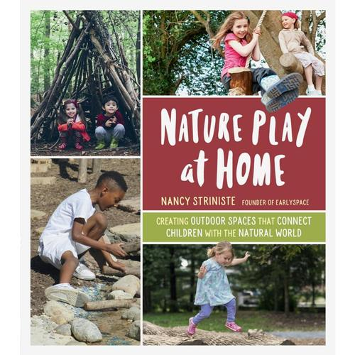 Nature Play at Home: Creating Outdoor Spaces that Connect Children with the Natural World by Nancy Striniste