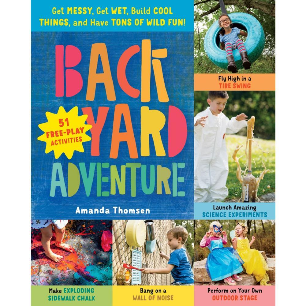 Backyard Adventure : Get Messy, Get Wet, Build Cool Things, And Have Tons Of Wild Fun! 51 Free- Play Activities By Amanda Thomsen