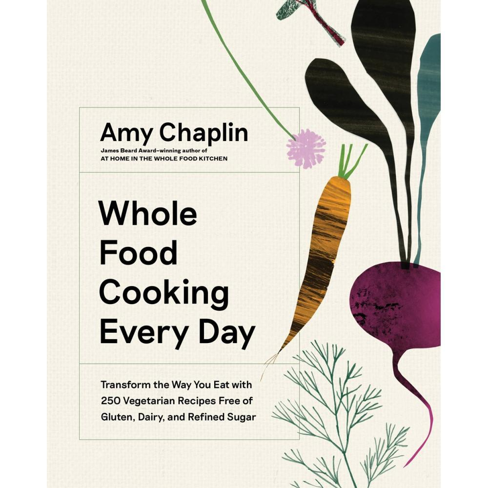 Whole Food Cooking Every Day : Transform The Way You Eat With 250 Vegetarian Recipes Free Of Gluten, Dairy, And Refined Sugar By Amy Chaplin