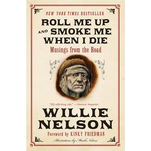 Roll Me Up and Smoke Me When I Die: Musings from the Road by Willie Nelson and Kinky Friedman
