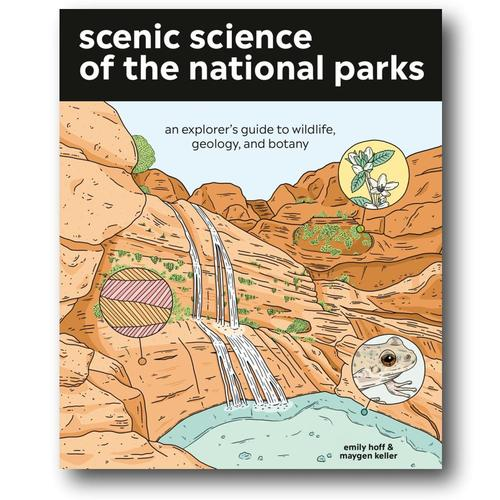 Scenic Science of the National Parks: An Explorer's Guide to Wildlife, Geology, and Botany by Emily Hoff and Maygen Keller