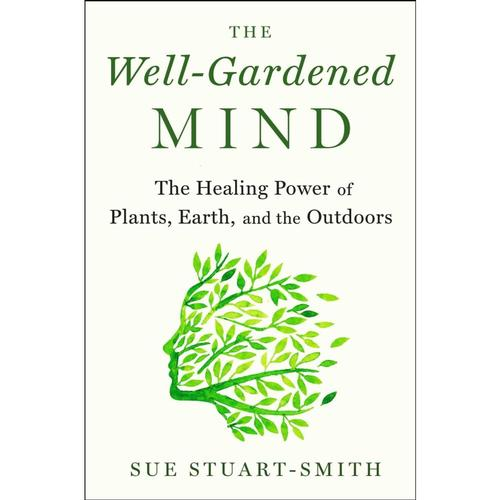 The Well-Gardened Mind: The Restorative Power of Nature by Sue Stuart-Smith