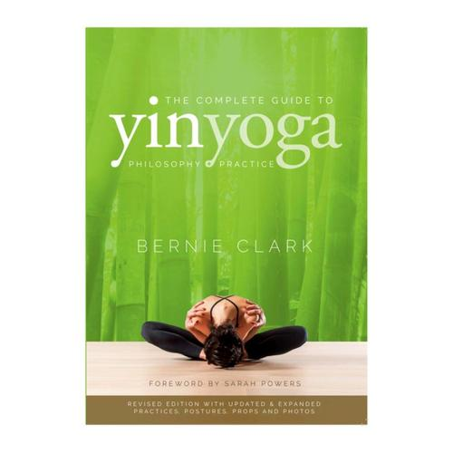 The Complete Guide to Yin Yoga: The Philosophy and Practice of Yin Yoga by Bernie Clark