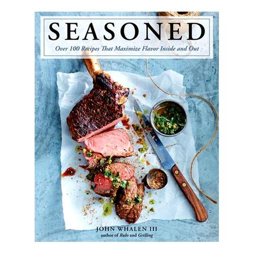 Seasoned: Over 100 Recipes that Maximize Flavor Inside and Out by John Whalen III