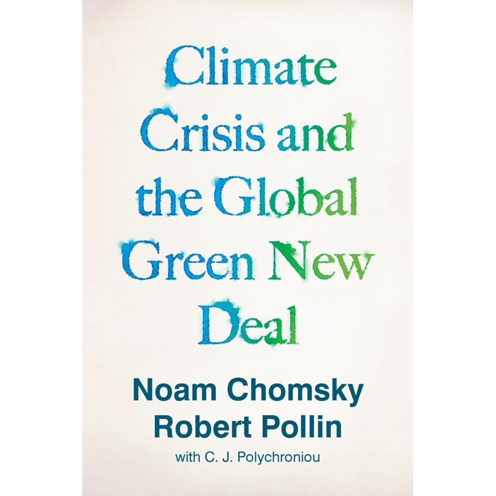 Climate Crisis And The Global Green New Deal : The Political Economy Of Saving The Planet By Noam Chomsky And Robert Pollin