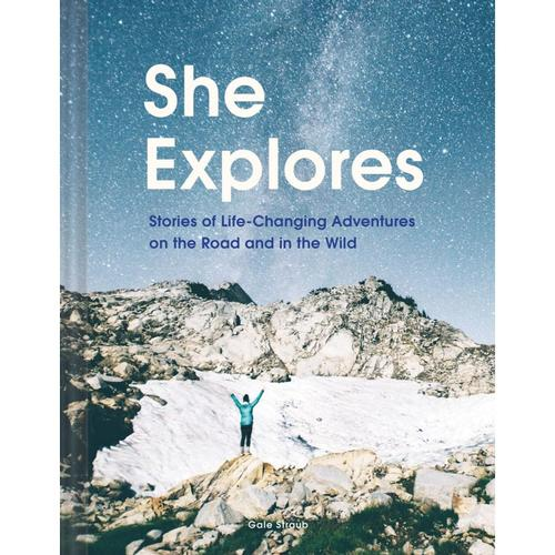 She Explores: Stories of Life-Changing Adventures on the Road and in the Wild by Gale Straub