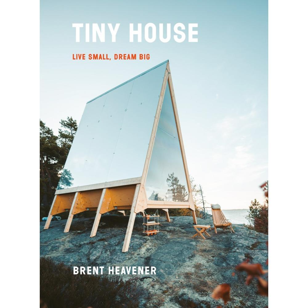 Tiny House : Live Small, Dream Big By Brent Heavener