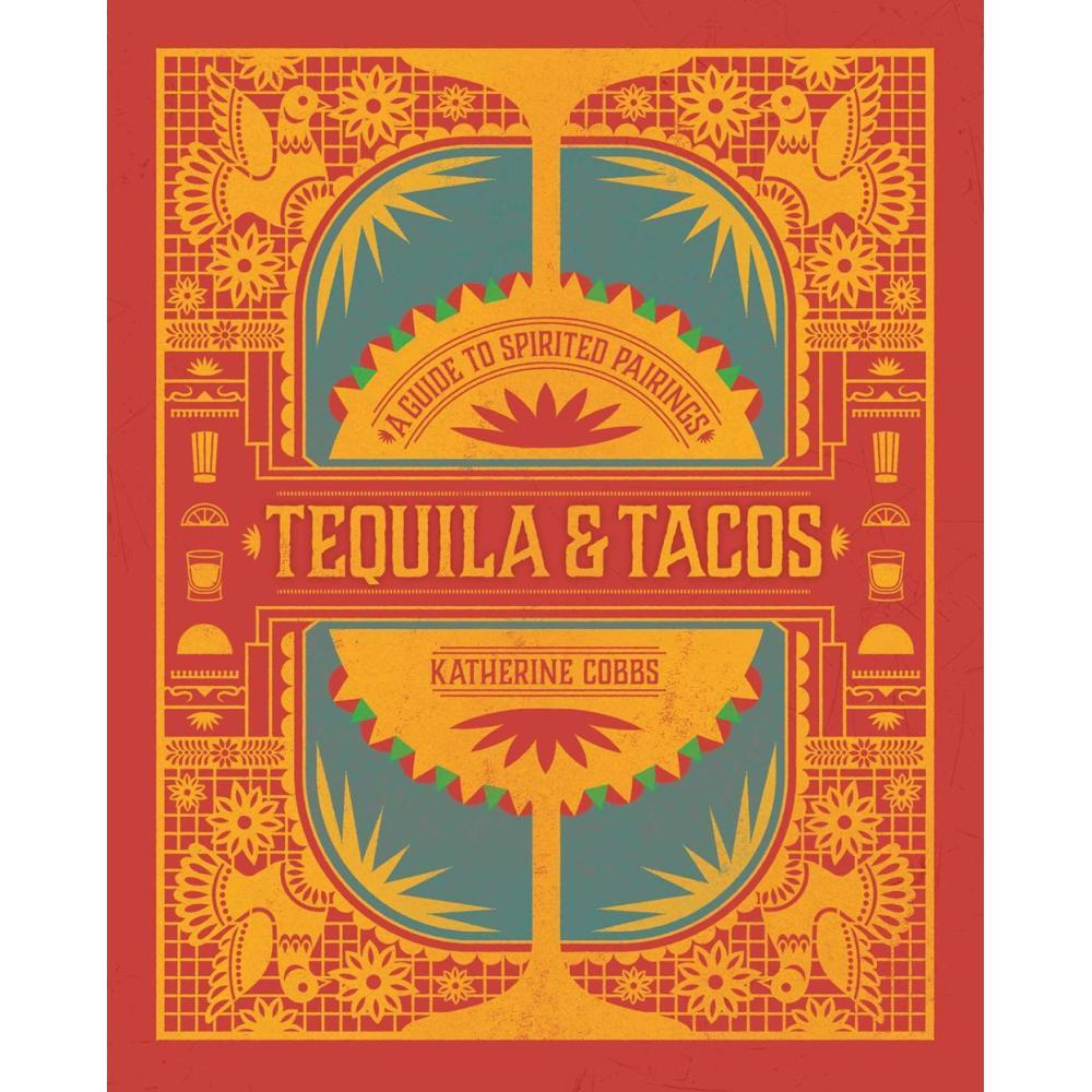 Tequila & Tacos : A Guide To Spirited Pairings By Katherine Cobbs