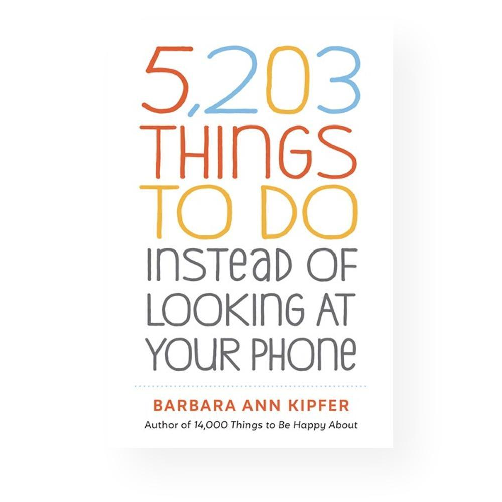 5, 203 Things To Do Instead Of Looking At Your Phone By Barbara Ann Kipfer