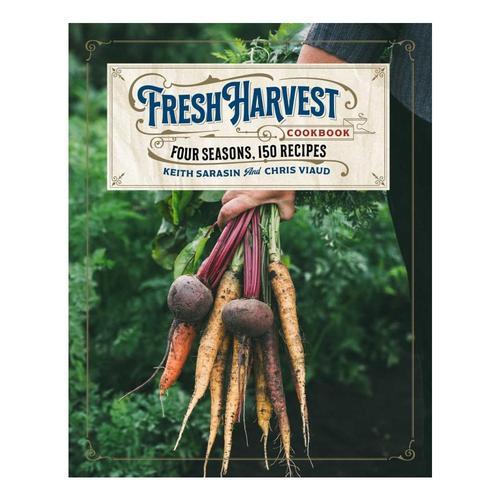 The Fresh Harvest Cookbook by Keith Sarasin and Chris Viaud