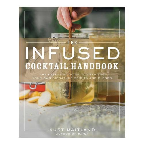 Infused Cocktail Handbook By Kurt Maitland