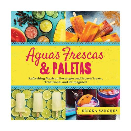 Aguas Frescas & Paletas: Refreshing Mexican Drinks and Frozen Treats, Traditional and Reimagined by Ericka Sanchez