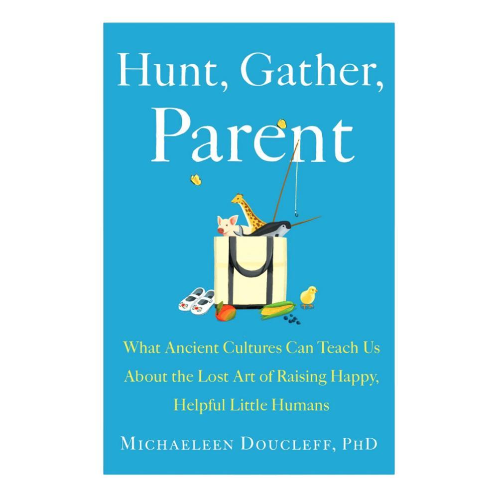 Hunt, Gather, Parent By Michaeleen Doucleff