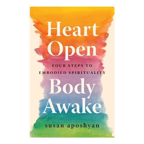 Heart Open Body Awake: Four Steps to Embodied Spirituality by Susan Aposhyan