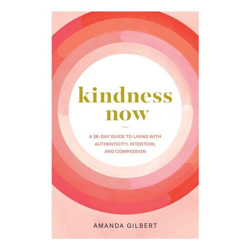 Kindness Now: A 28-Day Guide to Living with Authenticity, Intention, and Compassion by Amanda Gilbert