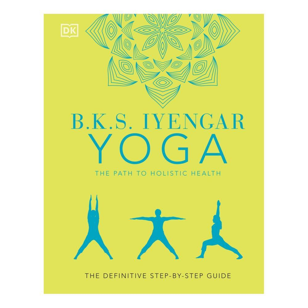 B.K.S.Iyengar Yoga The Path To Holistic Health : The Definitive Step- By- Step Guide By B.K.S.Iyengar
