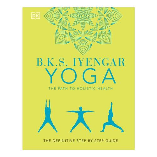 B.K.S. Iyengar Yoga The Path to Holistic Health: The Definitive Step-By-Step Guide by B.K.S. Iyengar