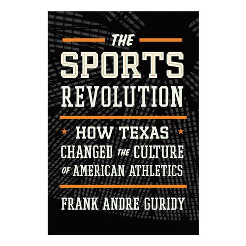 The Sports Revolution: How Texas Changed the Culture of American Athletics by Frank Andre Guridy