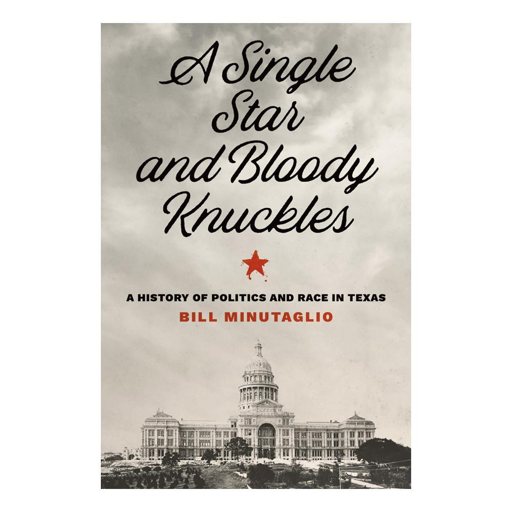 A Single Star And Bloody Knuckles : A History Of Politics And Race In Texas By Bill Minutaglio