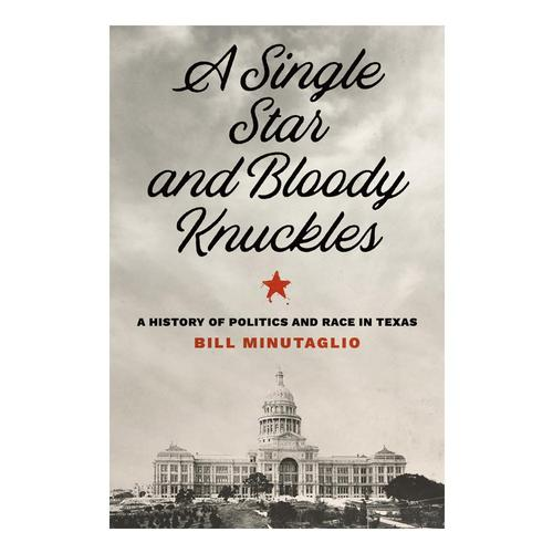 A Single Star and Bloody Knuckles: A History of Politics and Race in Texas by Bill Minutaglio